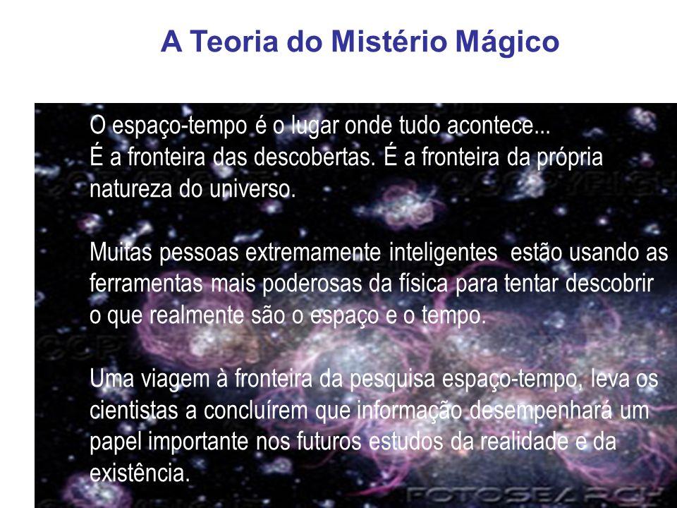 A Teoria do Mistério Mágico O espaço-tempo é o lugar onde tudo acontece... É a fronteira das descobertas. É a fronteira da própria natureza do univers