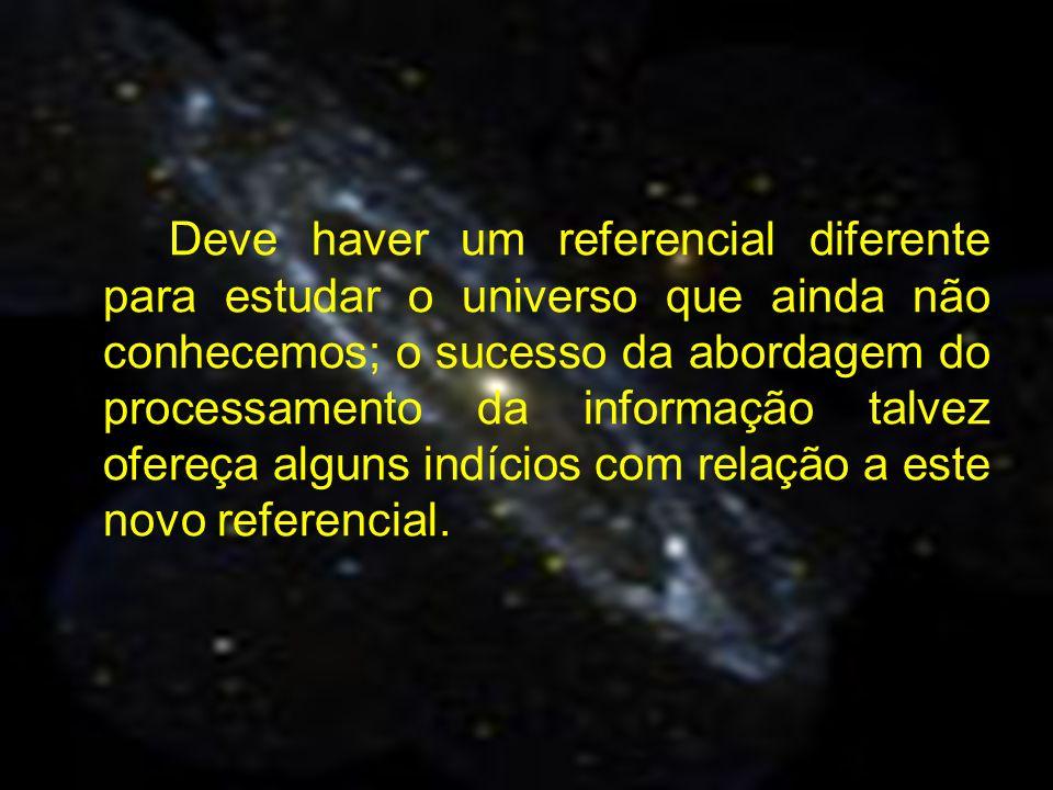 Deve haver um referencial diferente para estudar o universo que ainda não conhecemos; o sucesso da abordagem do processamento da informação talvez ofe
