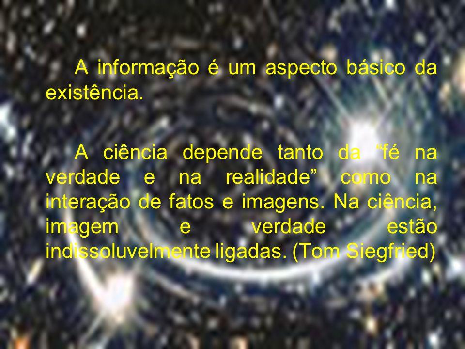 A informação é um aspecto básico da existência. A ciência depende tanto da fé na verdade e na realidade como na interação de fatos e imagens. Na ciênc