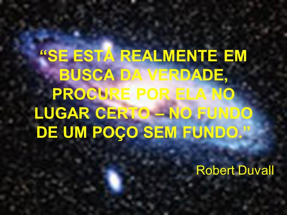 SE ESTÁ REALMENTE EM BUSCA DA VERDADE, PROCURE POR ELA NO LUGAR CERTO – NO FUNDO DE UM POÇO SEM FUNDO. Robert Duvall