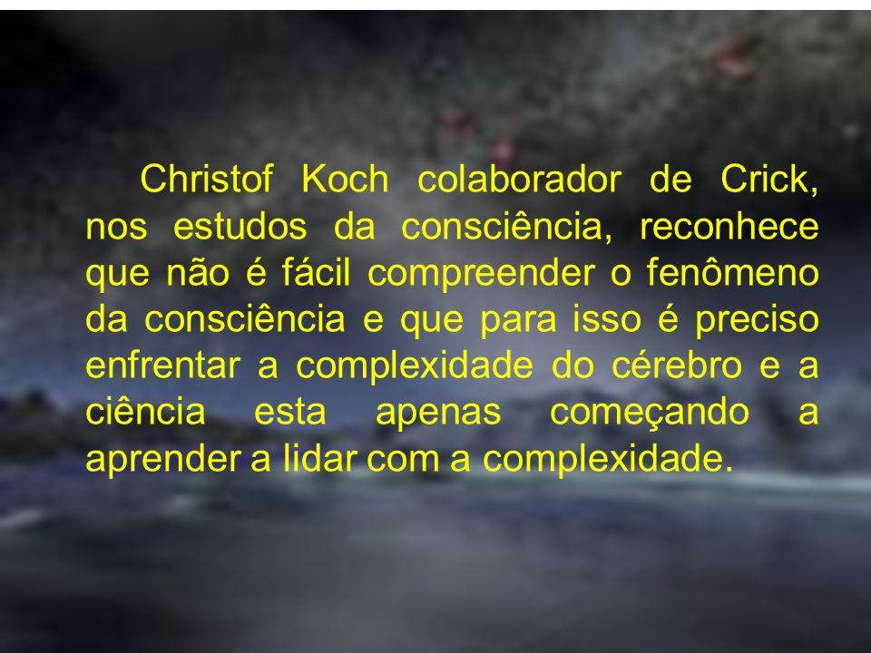 Christof Koch colaborador de Crick, nos estudos da consciência, reconhece que não é fácil compreender o fenômeno da consciência e que para isso é prec
