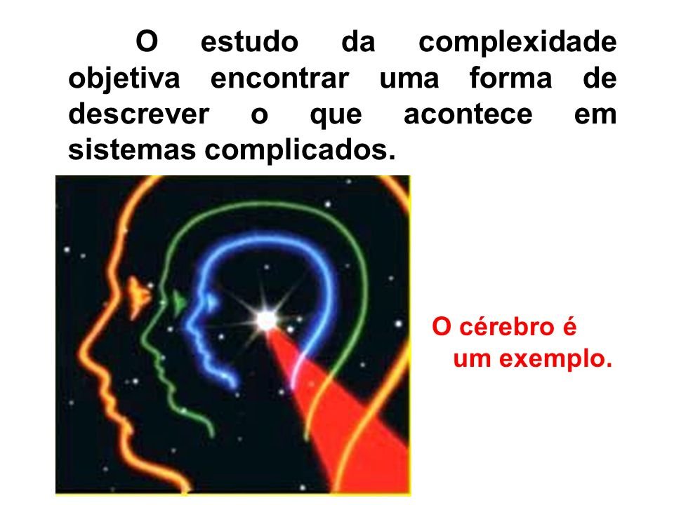 O estudo da complexidade objetiva encontrar uma forma de descrever o que acontece em sistemas complicados. O cérebro é um exemplo.