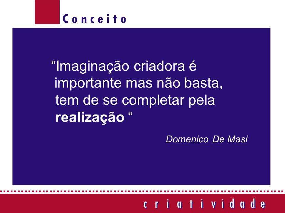 C o n c e i t o c r i a t i v i d a d e c r i a t i v i d a d e Imaginação criadora é importante mas não basta, tem de se completar pela realização Domenico De Masi