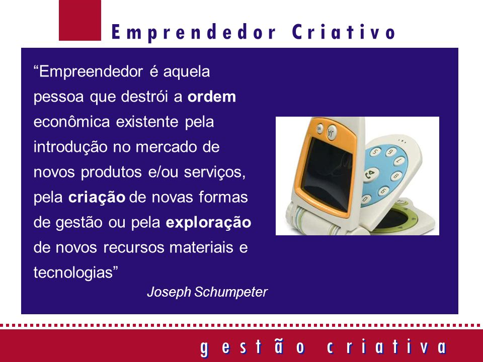 g e s t ã o c r i a t i v a g e s t ã o c r i a t i v a Empreendedor é aquela pessoa que destrói a ordem econômica existente pela introdução no mercado de novos produtos e/ou serviços, pela criação de novas formas de gestão ou pela exploração de novos recursos materiais e tecnologias Joseph Schumpeter E m p r e n d e d o r C r i a t i v o