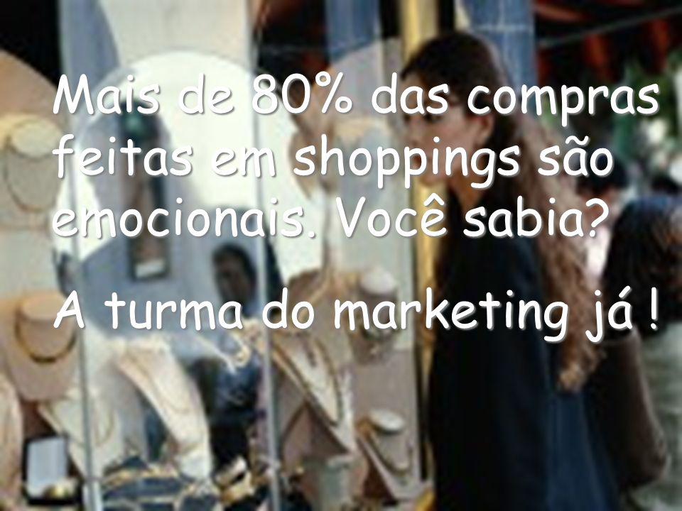 Mais de 80% das compras feitas em shoppings são emocionais. Você sabia? A turma do marketing já !