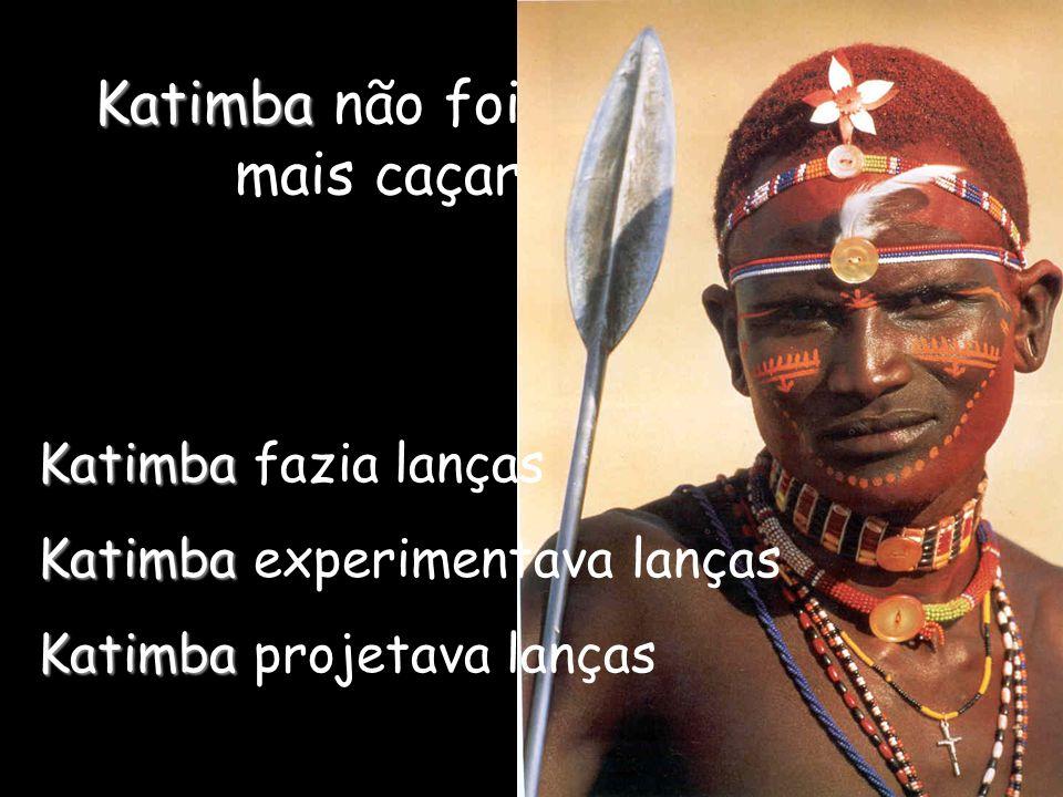 Katimba Katimba não foi mais caçar Katimba Katimba fazia lanças Katimba Katimba experimentava lanças Katimba Katimba projetava lanças