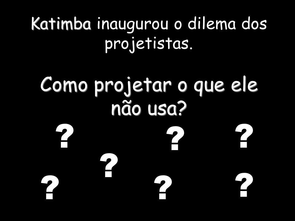 Katimba inaugurou o dilema dos projetistas. Como projetar o que ele não usa? ? ? ? ? ? ? ?