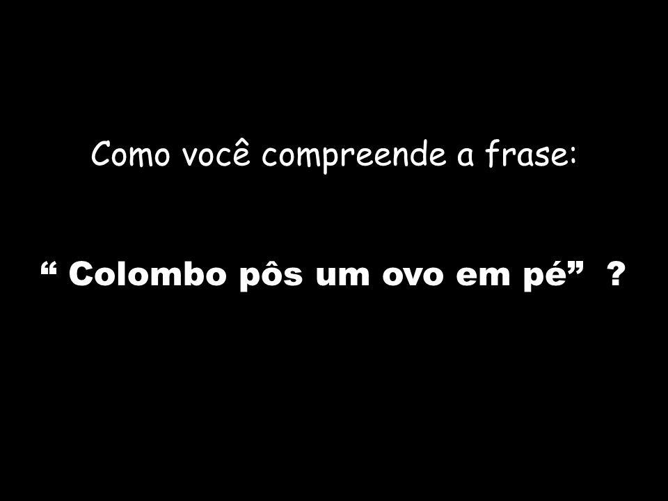 Como você compreende a frase: Colombo pôs um ovo em pé ?