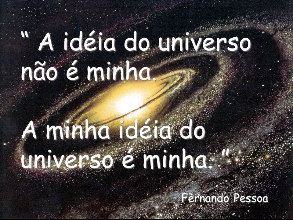 A idéia do universo não é minha. A minha idéia do universo é minha. Fernando Pessoa