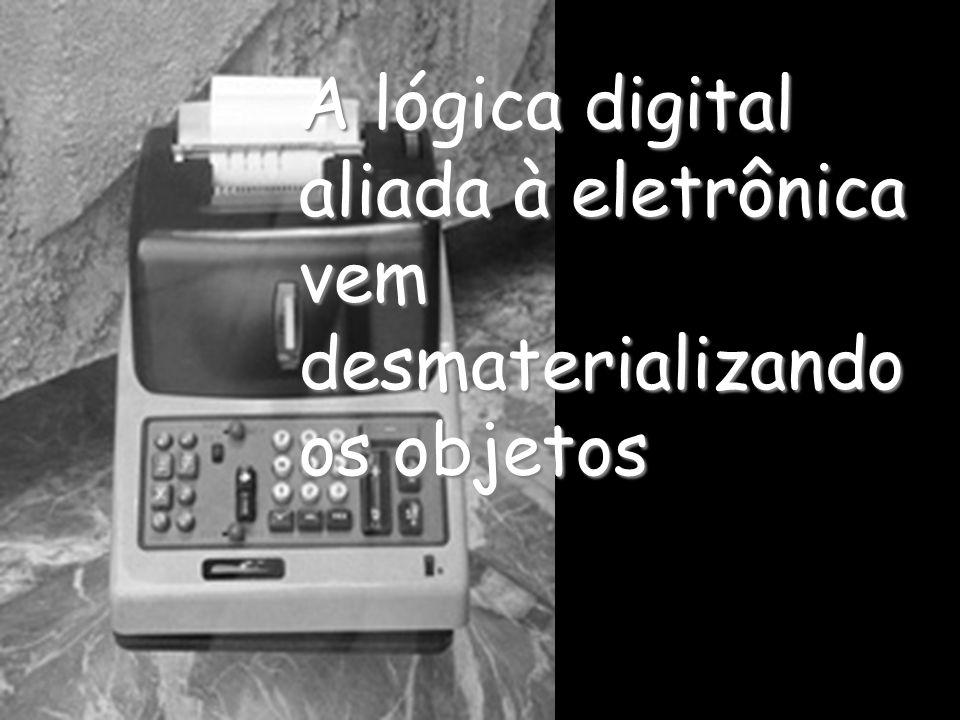 A lógica digital aliada à eletrônica vem desmaterializando os objetos