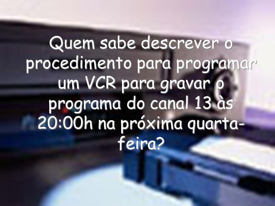 Quem sabe descrever o procedimento para programar um VCR para gravar o programa do canal 13 às 20:00h na próxima quarta- feira?