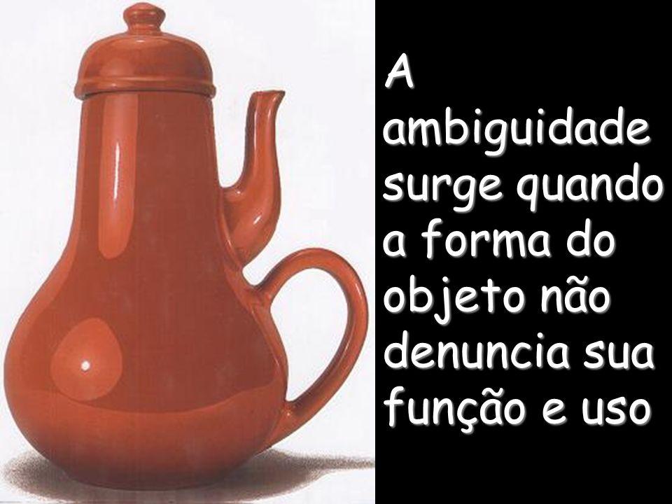 A ambiguidade surge quando a forma do objeto não denuncia sua função e uso