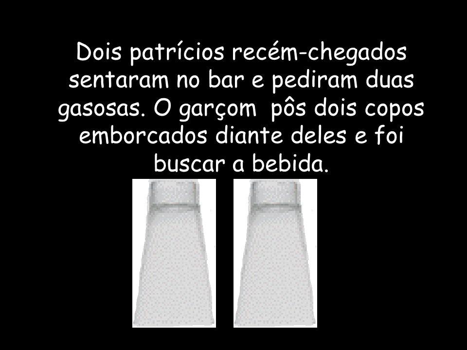 Dois patrícios recém-chegados sentaram no bar e pediram duas gasosas. O garçom pôs dois copos emborcados diante deles e foi buscar a bebida.
