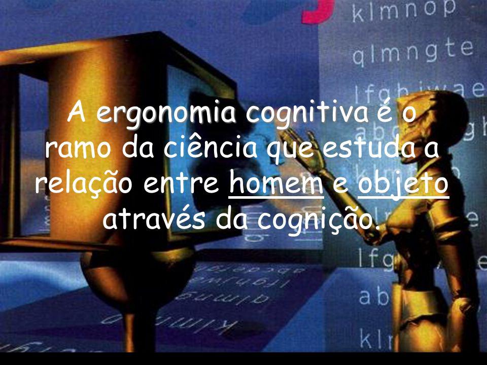 ergonomia cognitiva A ergonomia cognitiva é o ramo da ciência que estuda a relação entre homem e objeto através da cognição.