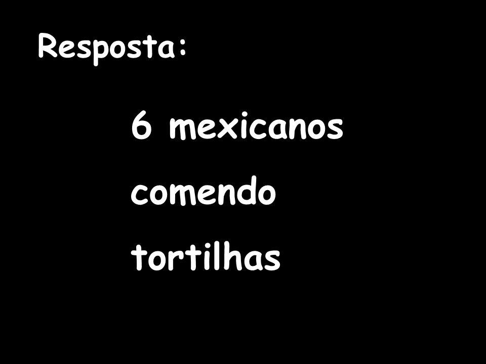 6 mexicanos comendo tortilhas Resposta: