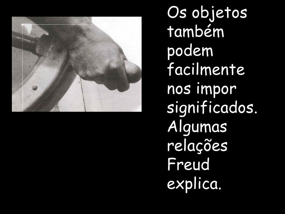 Os objetos também podem facilmente nos impor significados. Algumas relações Freud explica.