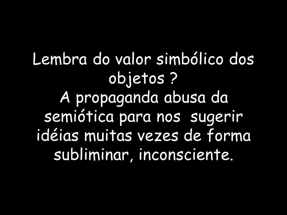 Lembra do valor simbólico dos objetos ? A propaganda abusa da semiótica para nos sugerir idéias muitas vezes de forma subliminar, inconsciente.