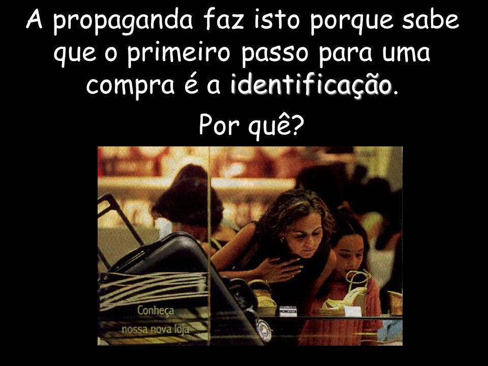 identificação A propaganda faz isto porque sabe que o primeiro passo para uma compra é a identificação. Por quê?