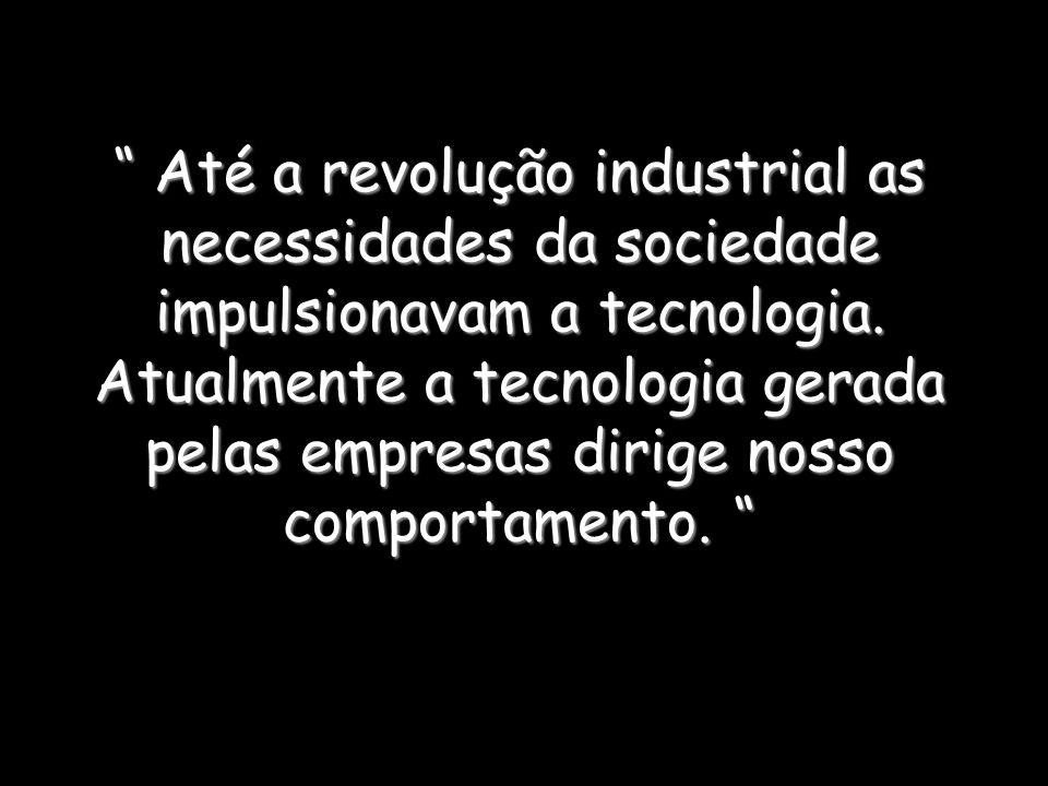 Até a revolução industrial as necessidades da sociedade impulsionavam a tecnologia. Atualmente a tecnologia gerada pelas empresas dirige nosso comport