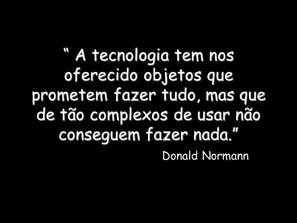 A tecnologia tem nos oferecido objetos que prometem fazer tudo, mas que de tão complexos de usar não conseguem fazer nada. A tecnologia tem nos oferec