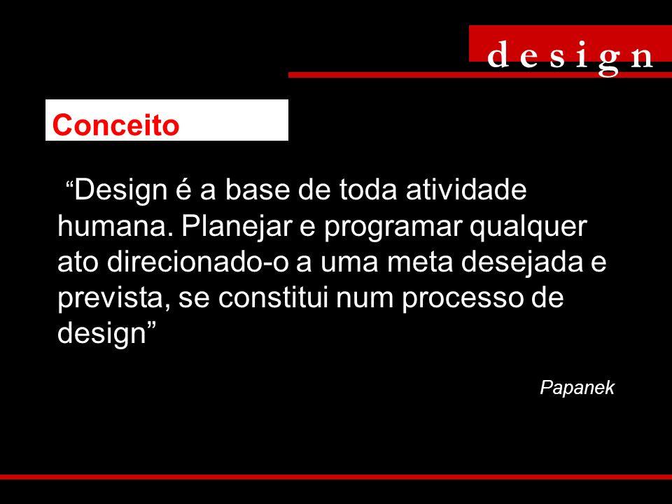 Design é a base de toda atividade humana. Planejar e programar qualquer ato direcionado-o a uma meta desejada e prevista, se constitui num processo de