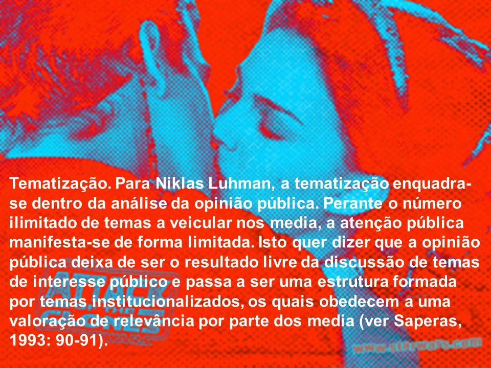 Tematização. Para Niklas Luhman, a tematização enquadra- se dentro da análise da opinião pública. Perante o número ilimitado de temas a veicular nos m