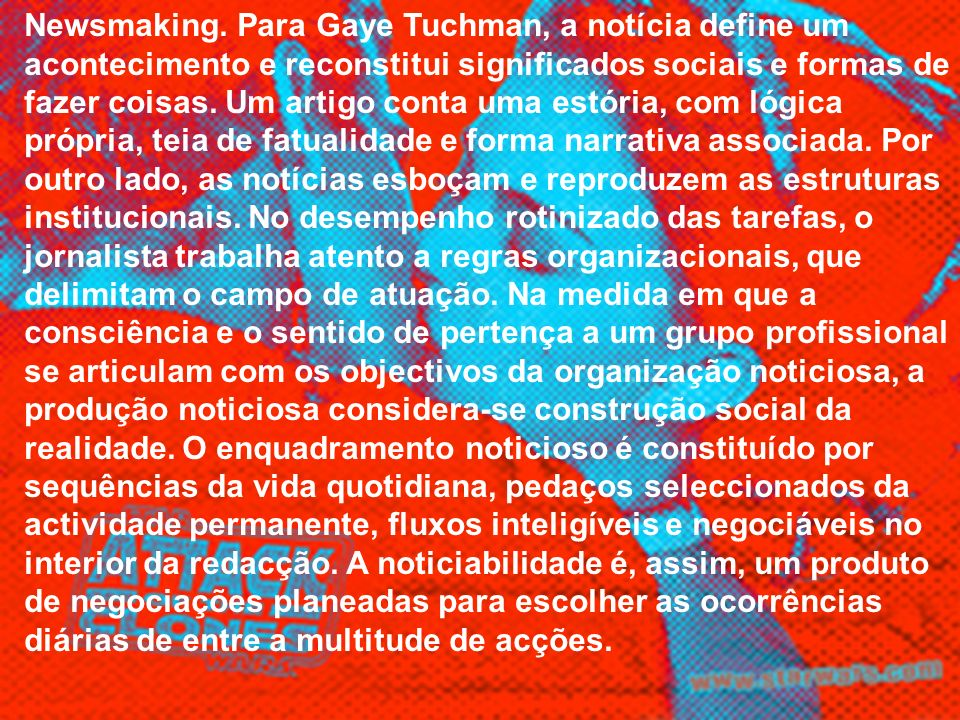 Newsmaking. Para Gaye Tuchman, a notícia define um acontecimento e reconstitui significados sociais e formas de fazer coisas. Um artigo conta uma estó