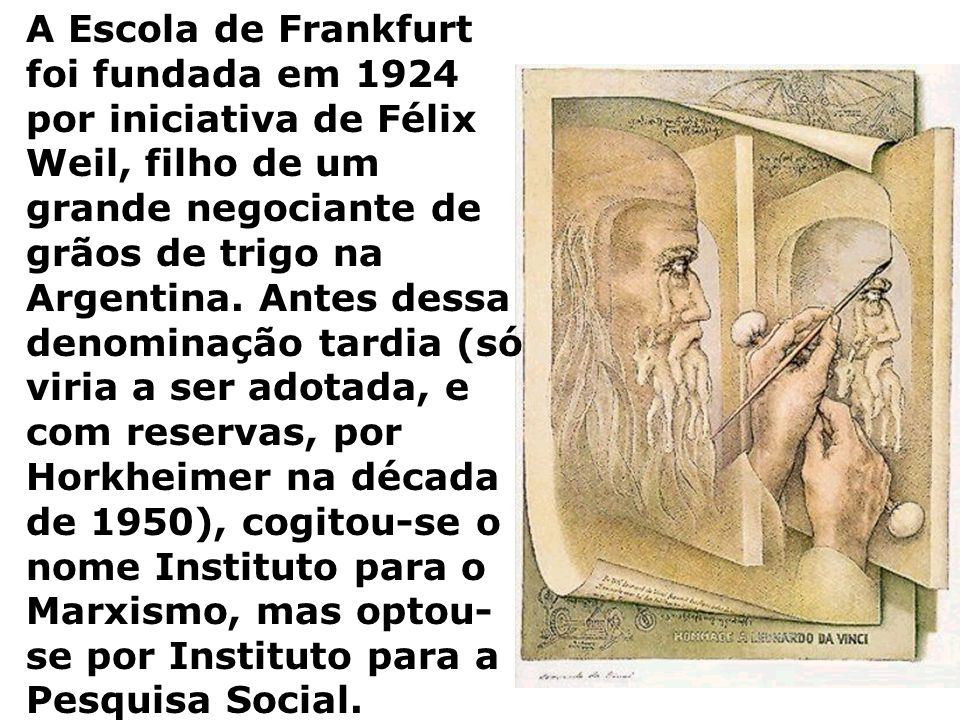 A Escola de Frankfurt foi fundada em 1924 por iniciativa de Félix Weil, filho de um grande negociante de grãos de trigo na Argentina. Antes dessa deno