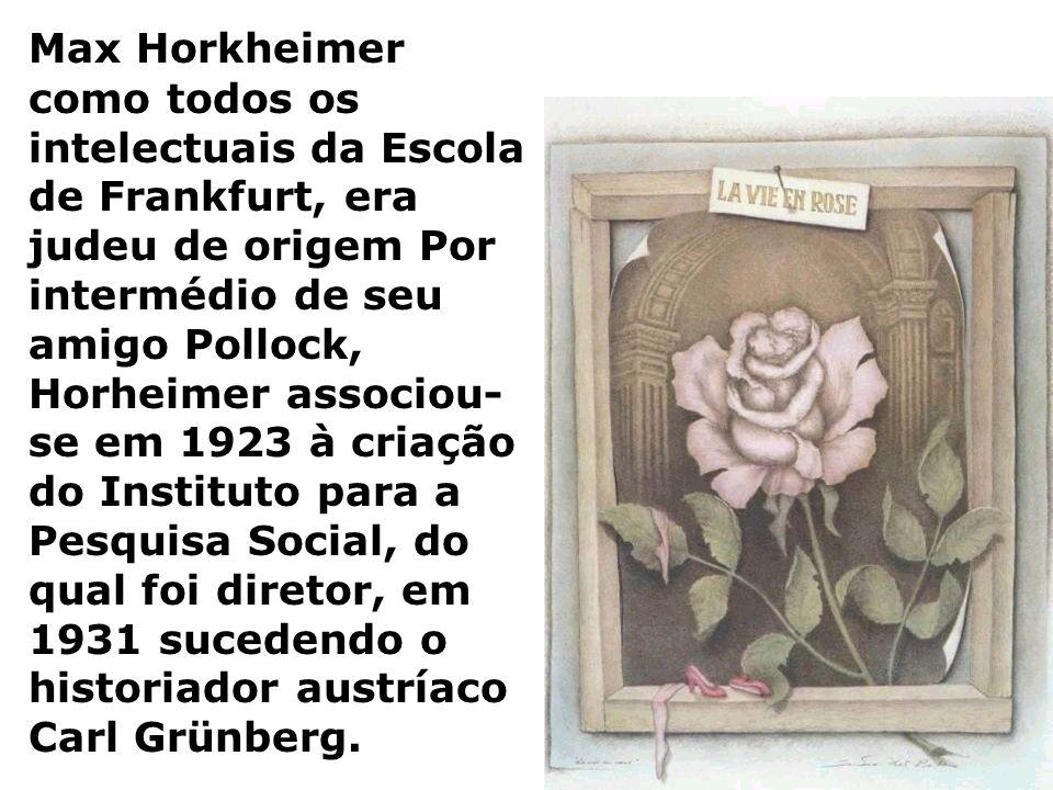 Max Horkheimer como todos os intelectuais da Escola de Frankfurt, era judeu de origem Por intermédio de seu amigo Pollock, Horheimer associou- se em 1