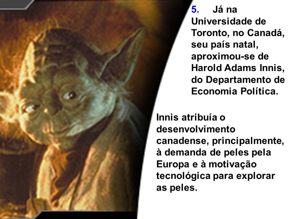 5. Já na Universidade de Toronto, no Canadá, seu país natal, aproximou-se de Harold Adams Innis, do Departamento de Economia Política. Innis atribuía