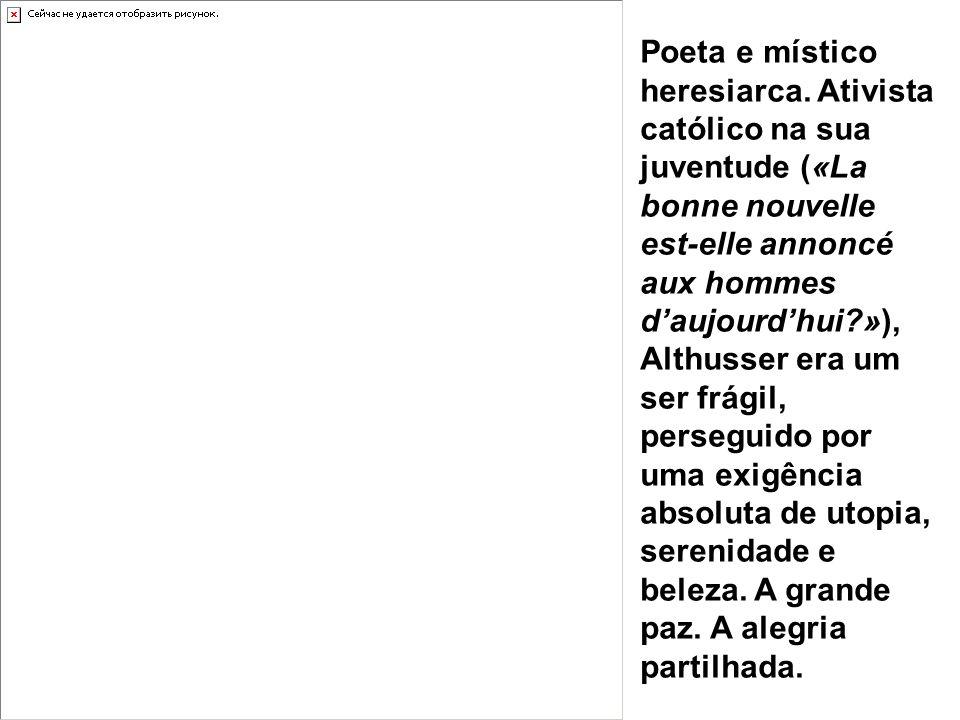 Poeta e místico heresiarca. Ativista católico na sua juventude («La bonne nouvelle est-elle annoncé aux hommes daujourdhui?»), Althusser era um ser fr