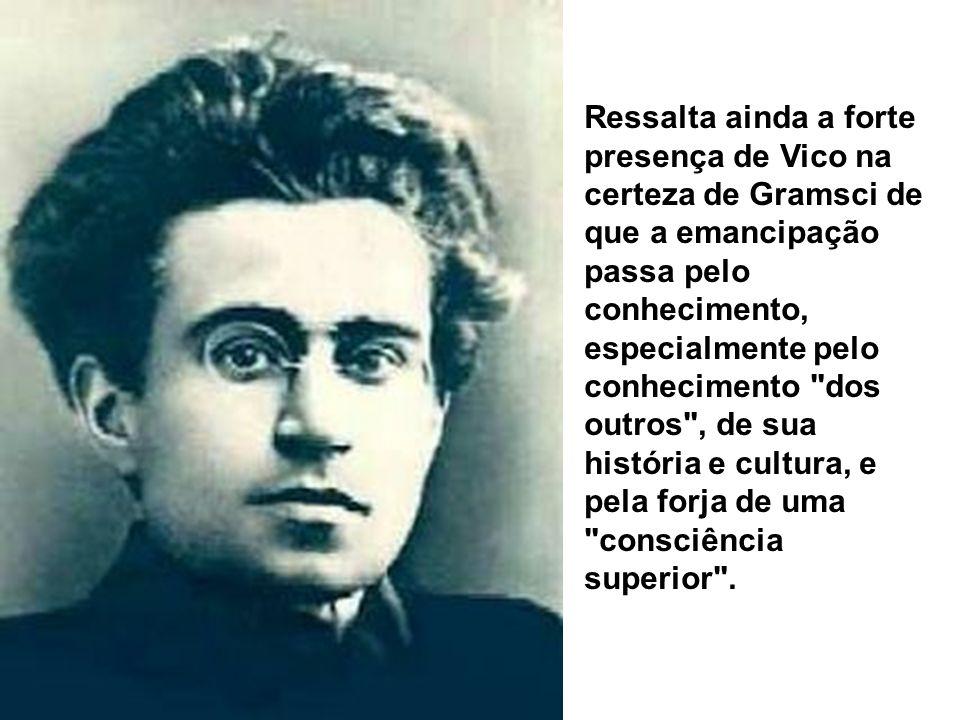 Ressalta ainda a forte presença de Vico na certeza de Gramsci de que a emancipação passa pelo conhecimento, especialmente pelo conhecimento