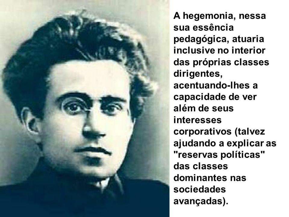 A hegemonia, nessa sua essência pedagógica, atuaria inclusive no interior das próprias classes dirigentes, acentuando-lhes a capacidade de ver além de