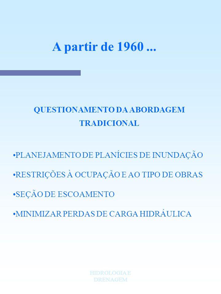 HIDROLOGIA E DRENAGEM A partir de 1960... QUESTIONAMENTO DA ABORDAGEM TRADICIONAL PLANEJAMENTO DE PLANÍCIES DE INUNDAÇÃO RESTRIÇÕES À OCUPAÇÃO E AO TI