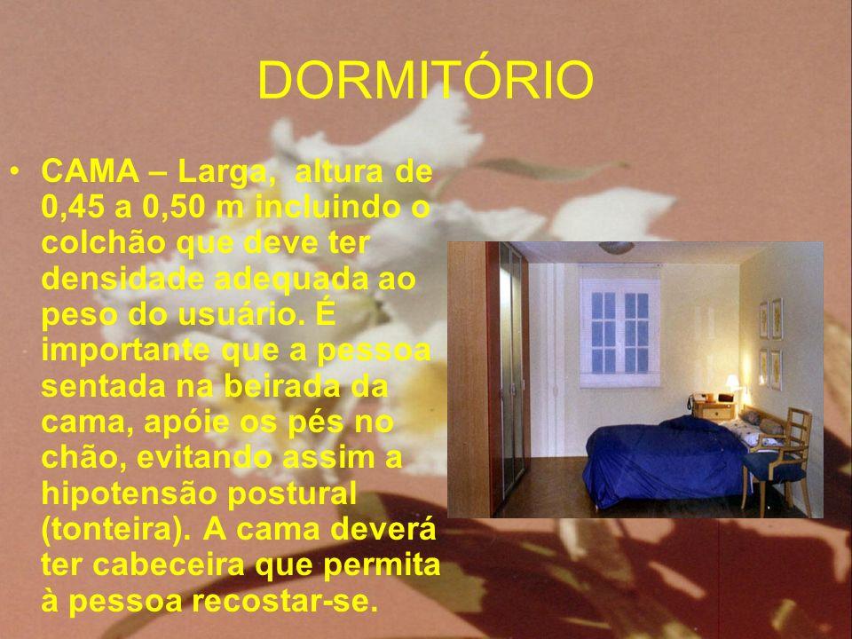 DORMITÓRIO CAMA – Larga, altura de 0,45 a 0,50 m incluindo o colchão que deve ter densidade adequada ao peso do usuário. É importante que a pessoa sen