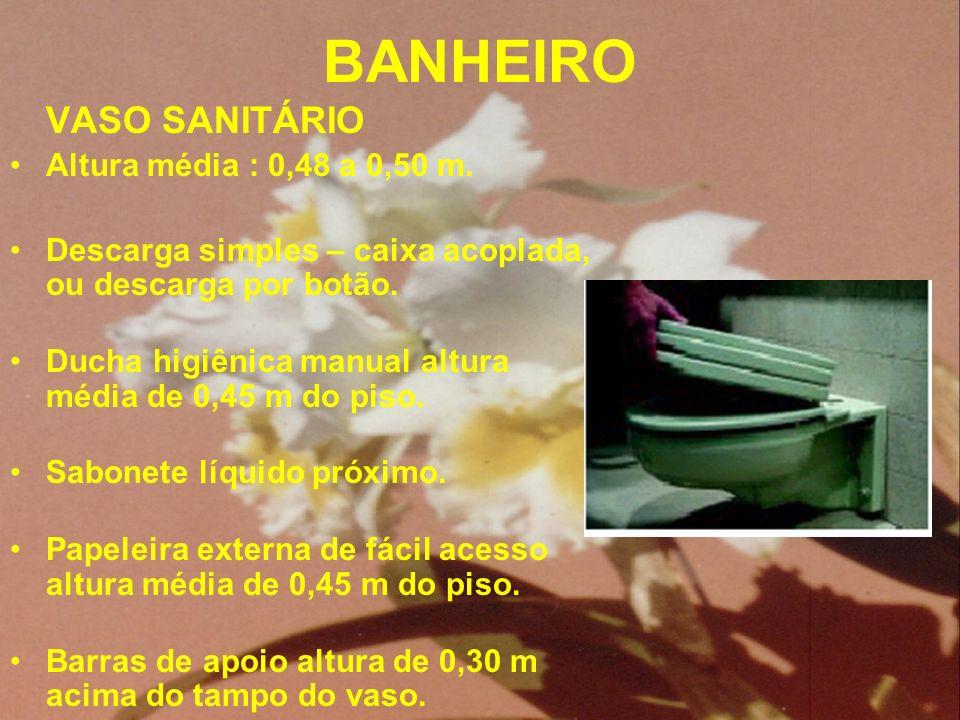 BANHEIRO VASO SANITÁRIO Altura média : 0,48 a 0,50 m. Descarga simples – caixa acoplada, ou descarga por botão. Ducha higiênica manual altura média de
