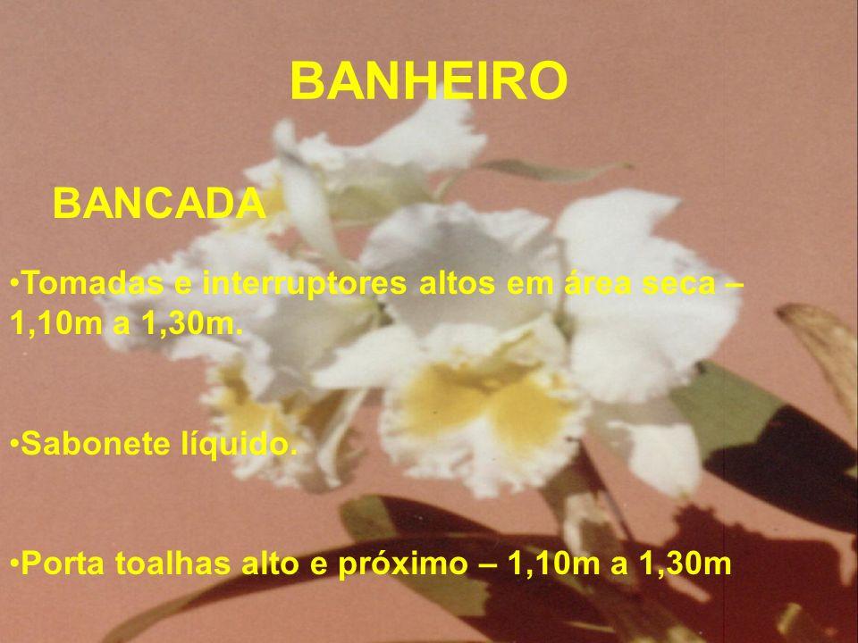 BANHEIRO BANCADA Tomadas e interruptores altos em área seca – 1,10m a 1,30m. Sabonete líquido. Porta toalhas alto e próximo – 1,10m a 1,30m