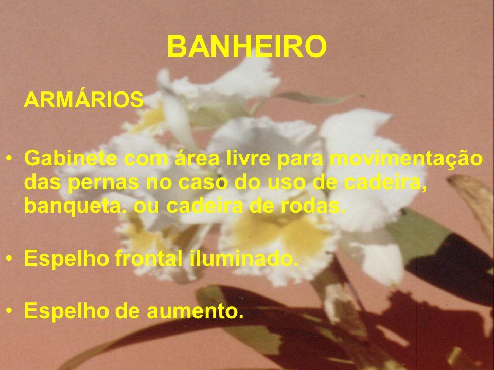 BANHEIRO ARMÁRIOS Gabinete com área livre para movimentação das pernas no caso do uso de cadeira, banqueta. ou cadeira de rodas. Espelho frontal ilumi