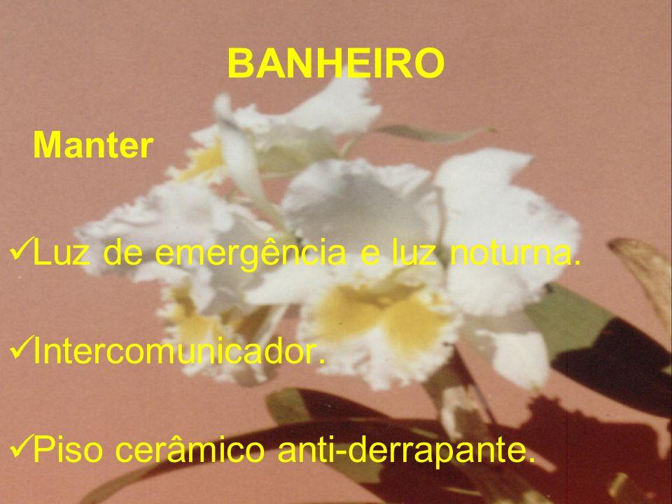 BANHEIRO Manter Luz de emergência e luz noturna. Intercomunicador. Piso cerâmico anti-derrapante.