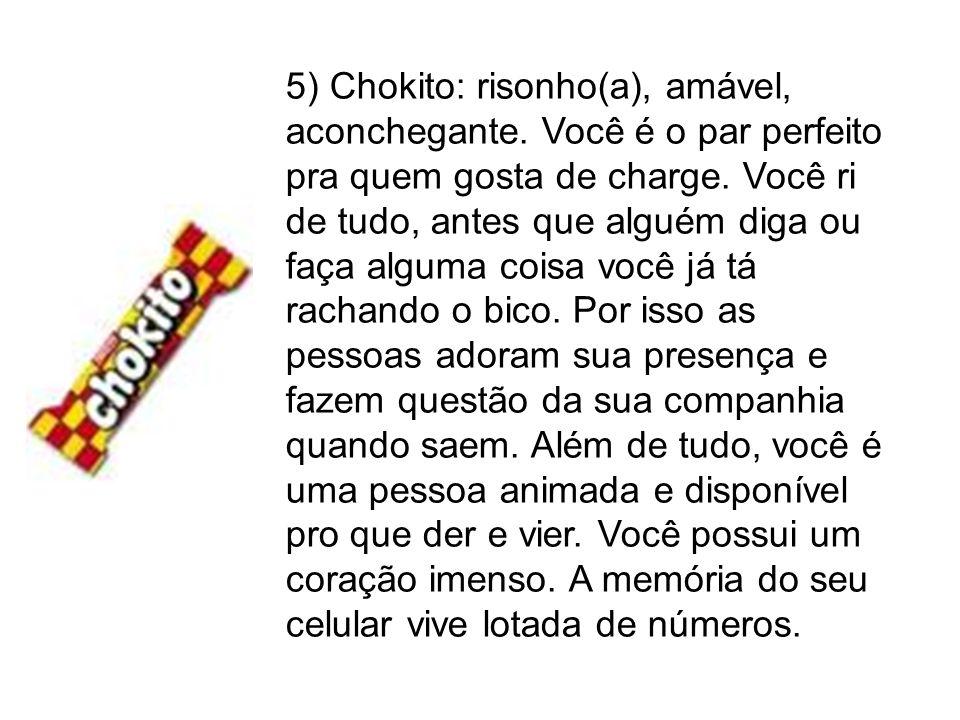 5) Chokito: risonho(a), amável, aconchegante. Você é o par perfeito pra quem gosta de charge. Você ri de tudo, antes que alguém diga ou faça alguma co