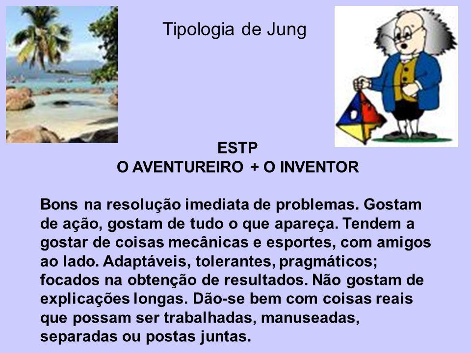Tipologia de Jung ESTP O AVENTUREIRO + O INVENTOR Bons na resolução imediata de problemas. Gostam de ação, gostam de tudo o que apareça. Tendem a gost