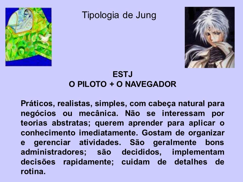 Tipologia de Jung ESTJ O PILOTO + O NAVEGADOR Práticos, realistas, simples, com cabeça natural para negócios ou mecânica. Não se interessam por teoria