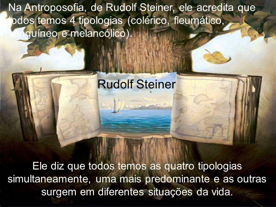 Rudolf Steiner Ele diz que todos temos as quatro tipologias simultaneamente, uma mais predominante e as outras surgem em diferentes situações da vida.