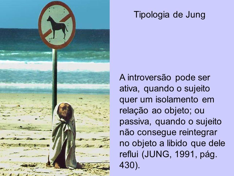 Tipologia de Jung A introversão pode ser ativa, quando o sujeito quer um isolamento em relação ao objeto; ou passiva, quando o sujeito não consegue re
