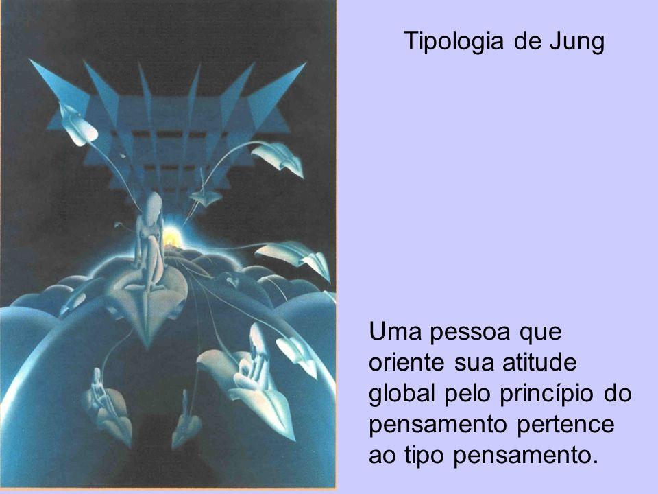 Tipologia de Jung Uma pessoa que oriente sua atitude global pelo princípio do pensamento pertence ao tipo pensamento.