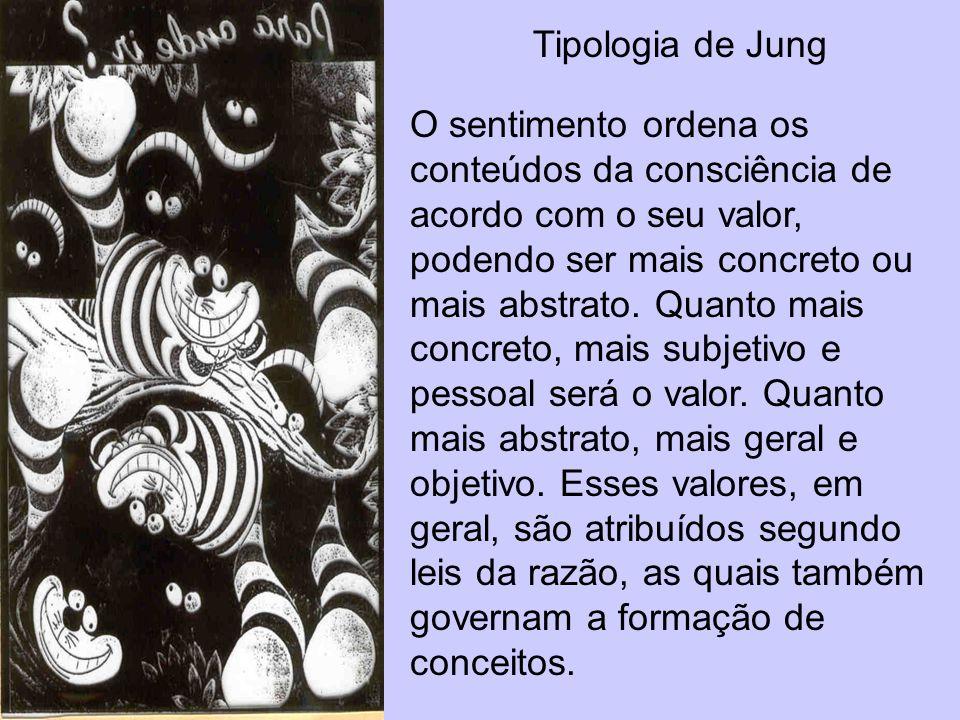 Tipologia de Jung O sentimento ordena os conteúdos da consciência de acordo com o seu valor, podendo ser mais concreto ou mais abstrato. Quanto mais c