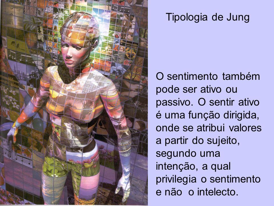 Tipologia de Jung O sentimento também pode ser ativo ou passivo. O sentir ativo é uma função dirigida, onde se atribui valores a partir do sujeito, se