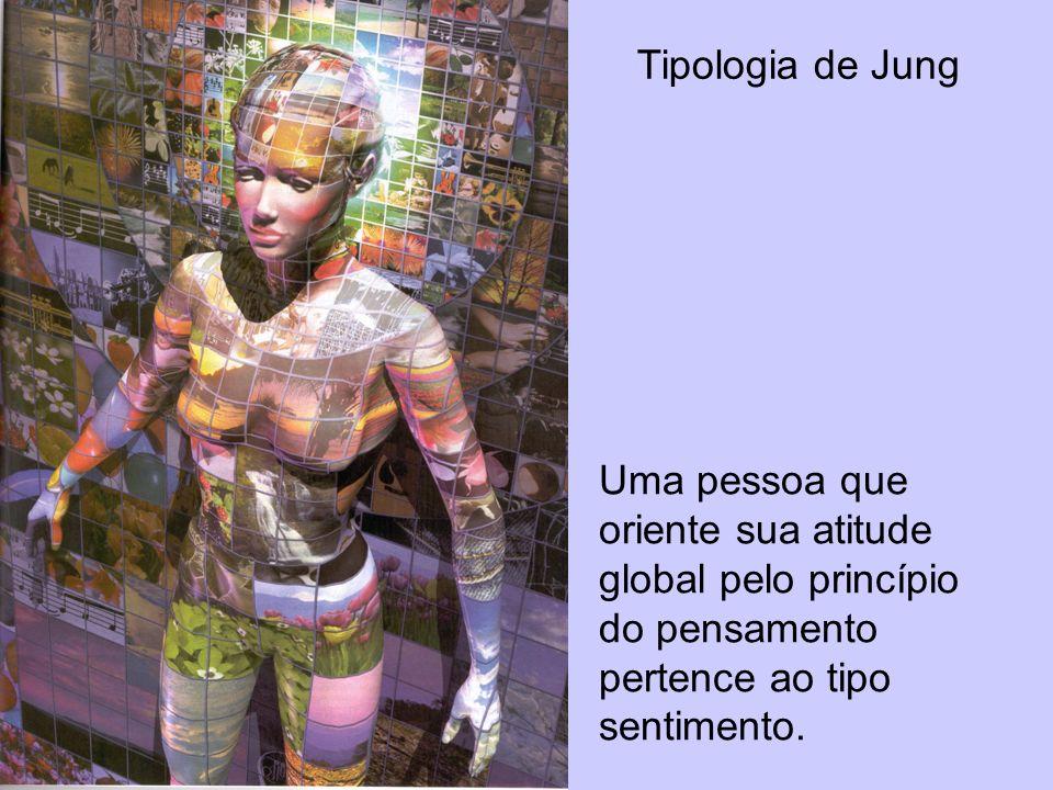 Tipologia de Jung Uma pessoa que oriente sua atitude global pelo princípio do pensamento pertence ao tipo sentimento.