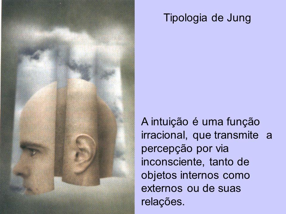 Tipologia de Jung A intuição é uma função irracional, que transmite a percepção por via inconsciente, tanto de objetos internos como externos ou de su