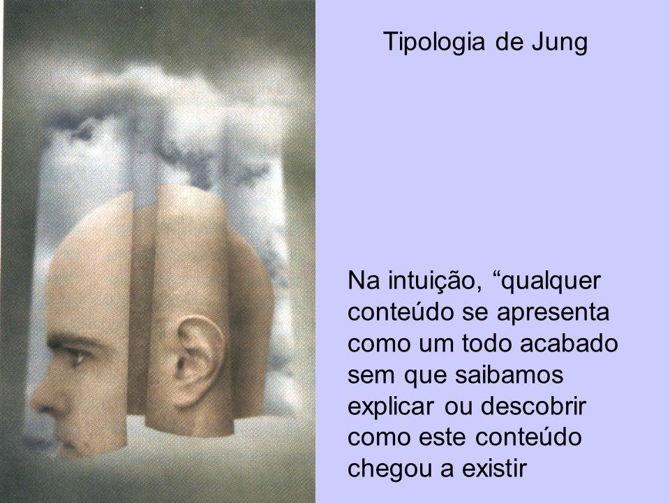 Tipologia de Jung Na intuição, qualquer conteúdo se apresenta como um todo acabado sem que saibamos explicar ou descobrir como este conteúdo chegou a
